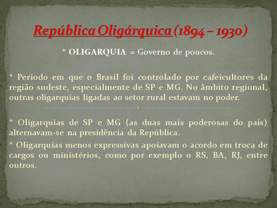 * OLIGARQUIA = Governo de poucos. * Período em que o Brasil foi controlado por cafeicultores da região sudeste, especialmente de SP e MG. No âmbito re