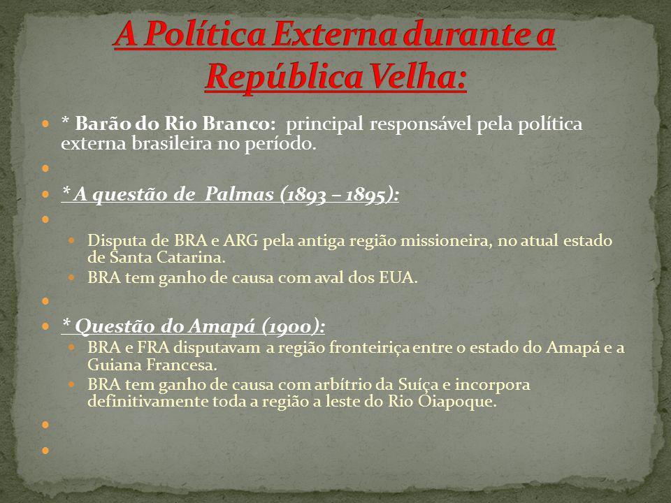 * Barão do Rio Branco: principal responsável pela política externa brasileira no período. * A questão de Palmas (1893 – 1895): Disputa de BRA e ARG pe