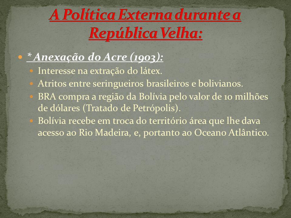 * Anexação do Acre (1903): Interesse na extração do látex. Atritos entre seringueiros brasileiros e bolivianos. BRA compra a região da Bolívia pelo va
