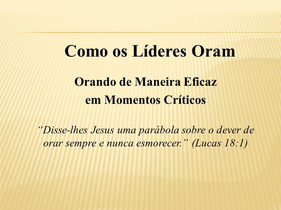 Orando de Maneira Eficaz em Momentos Críticos Disse-lhes Jesus uma parábola sobre o dever de orar sempre e nunca esmorecer. (Lucas 18:1)