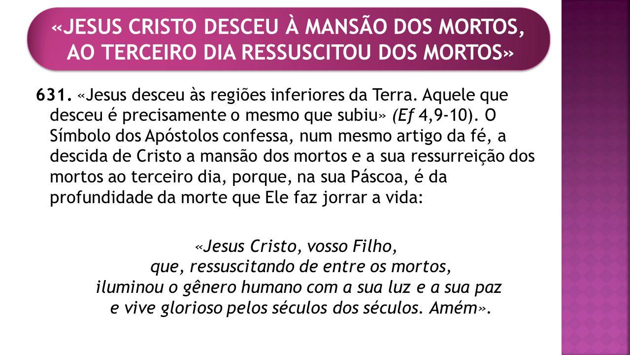 631. «Jesus desceu às regiões inferiores da Terra. Aquele que desceu é precisamente o mesmo que subiu» (Ef 4,9-10). O Símbolo dos Apóstolos confessa,