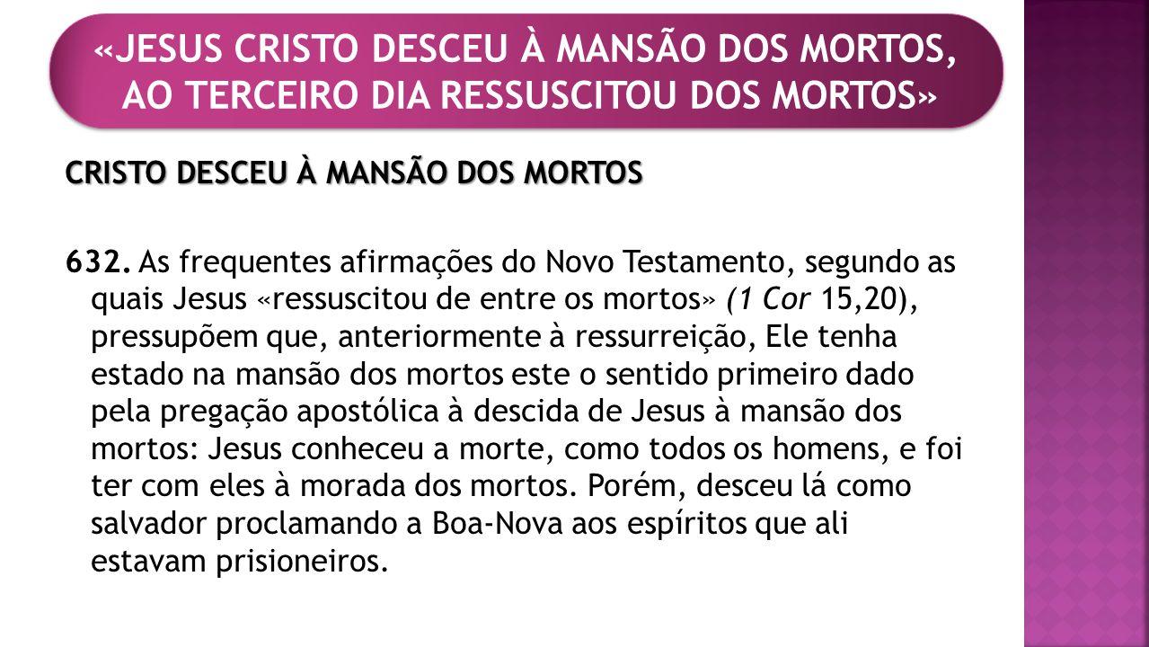 CRISTO DESCEU À MANSÃO DOS MORTOS 632. As frequentes afirmações do Novo Testamento, segundo as quais Jesus «ressuscitou de entre os mortos» (1 Cor 15,