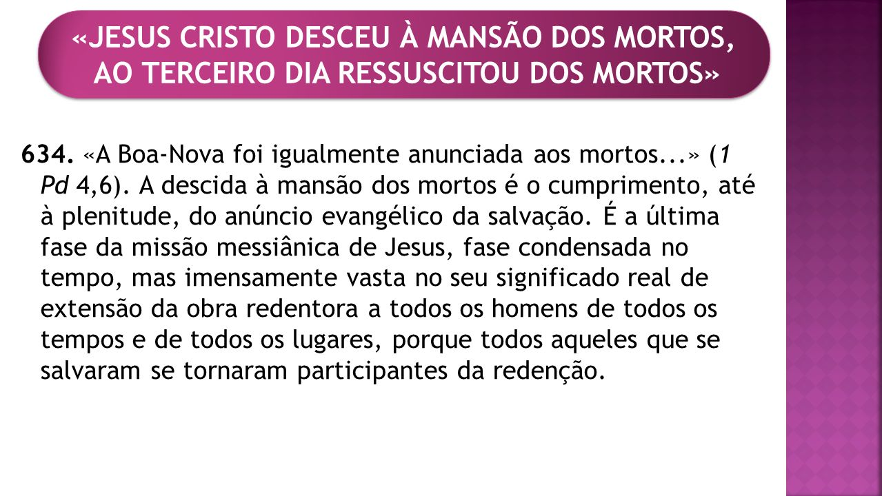634. «A Boa-Nova foi igualmente anunciada aos mortos...» (1 Pd 4,6). A descida à mansão dos mortos é o cumprimento, até à plenitude, do anúncio evangé