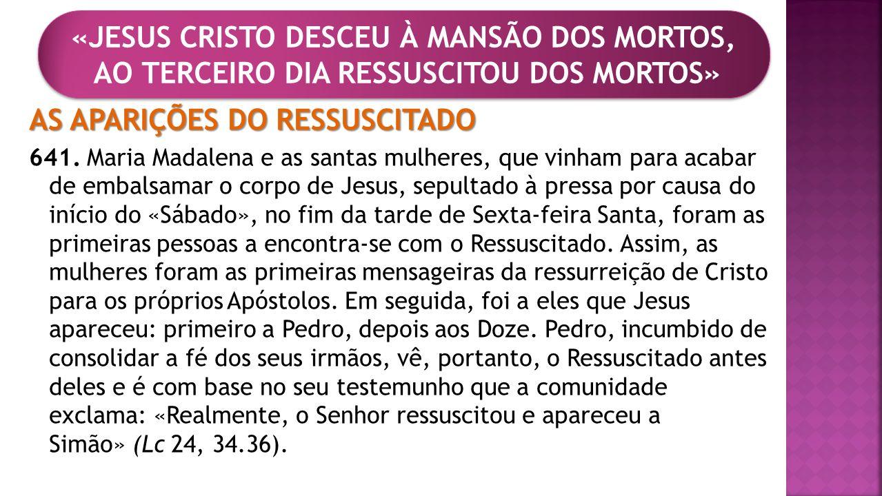 AS APARIÇÕES DO RESSUSCITADO 641. Maria Madalena e as santas mulheres, que vinham para acabar de embalsamar o corpo de Jesus, sepultado à pressa por c