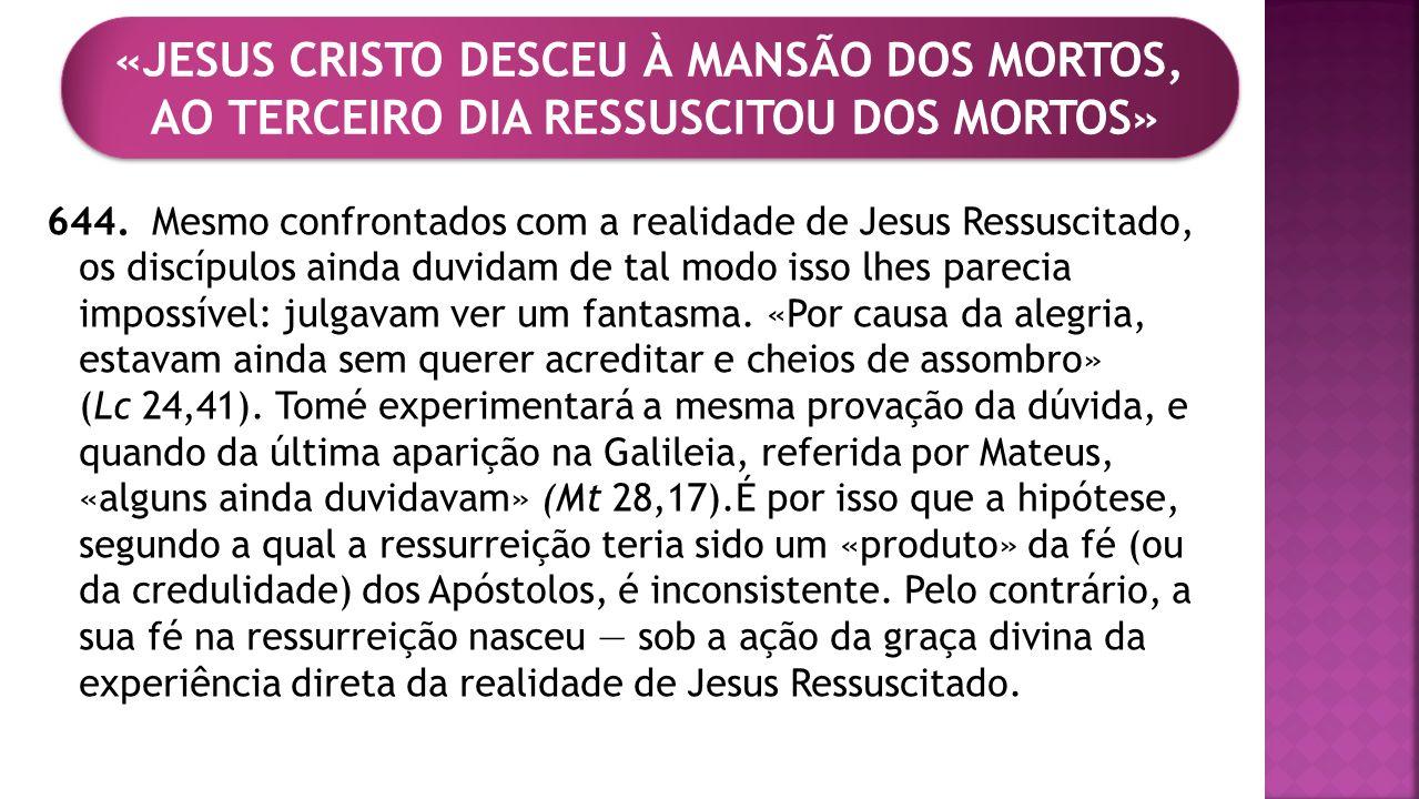 644. Mesmo confrontados com a realidade de Jesus Ressuscitado, os discípulos ainda duvidam de tal modo isso lhes parecia impossível: julgavam ver um f