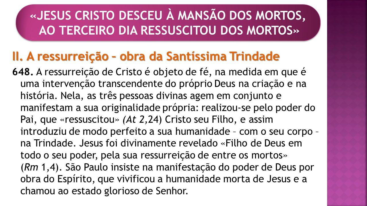 II. A ressurreição – obra da Santíssima Trindade 648. A ressurreição de Cristo é objeto de fé, na medida em que é uma intervenção transcendente do pró