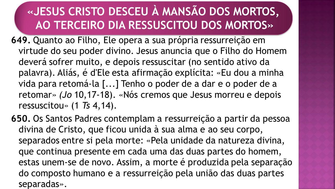 649. Quanto ao Filho, Ele opera a sua própria ressurreição em virtude do seu poder divino. Jesus anuncia que o Filho do Homem deverá sofrer muito, e d