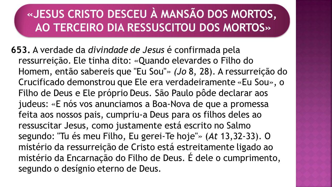 653. A verdade da divindade de Jesus é confirmada pela ressurreição. Ele tinha dito: «Quando elevardes o Filho do Homem, então sabereis que