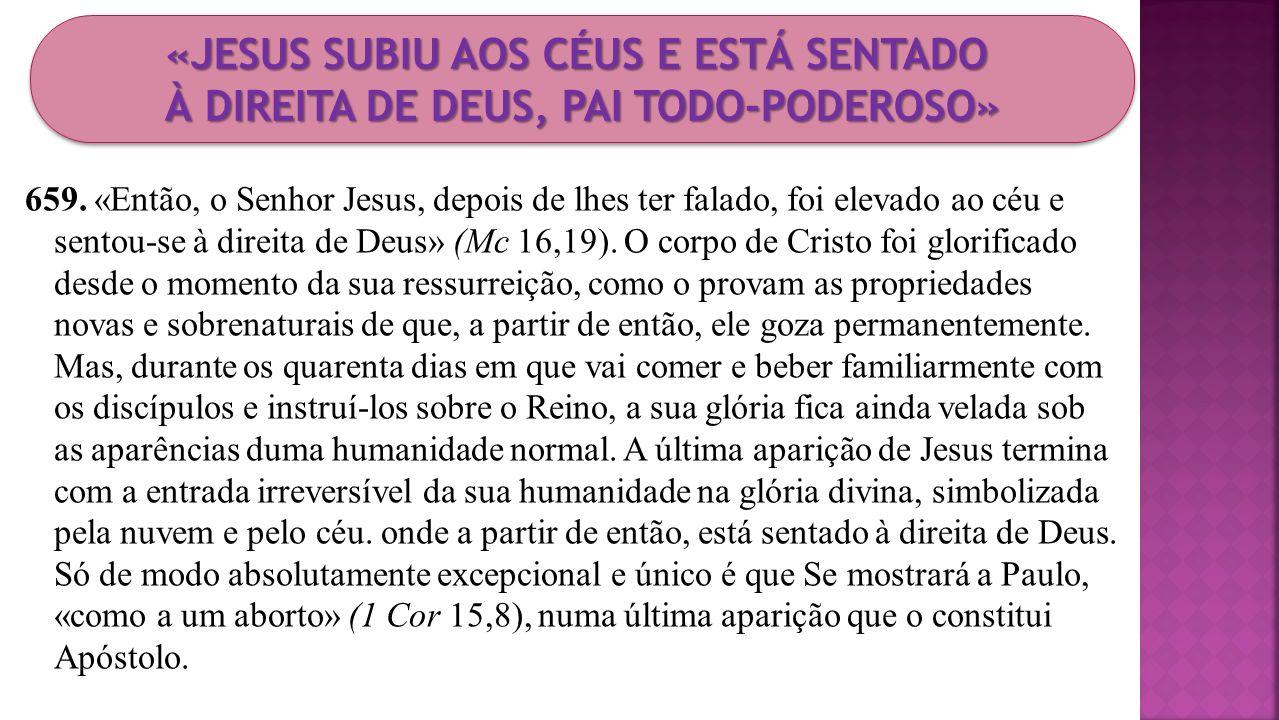 659. «Então, o Senhor Jesus, depois de lhes ter falado, foi elevado ao céu e sentou-se à direita de Deus» (Mc 16,19). O corpo de Cristo foi glorificad
