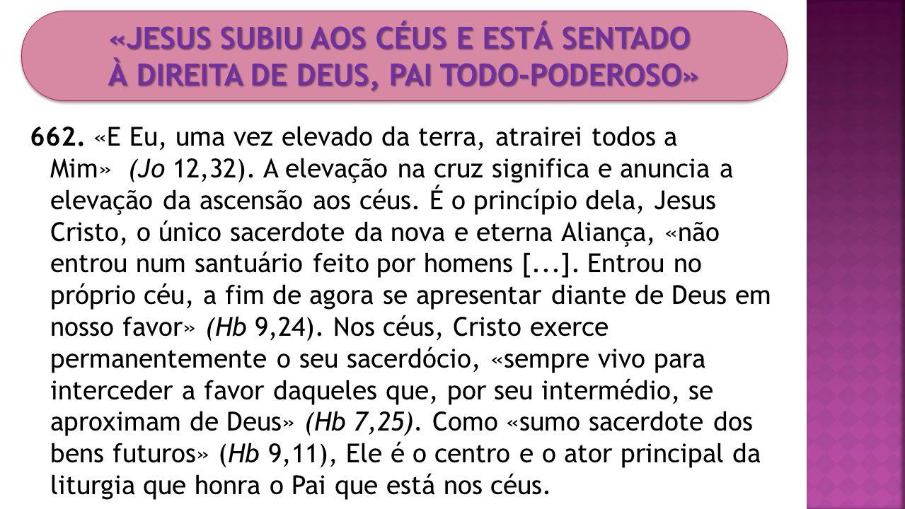 662. «E Eu, uma vez elevado da terra, atrairei todos a Mim» (Jo 12,32). A elevação na cruz significa e anuncia a elevação da ascensão aos céus. É o pr