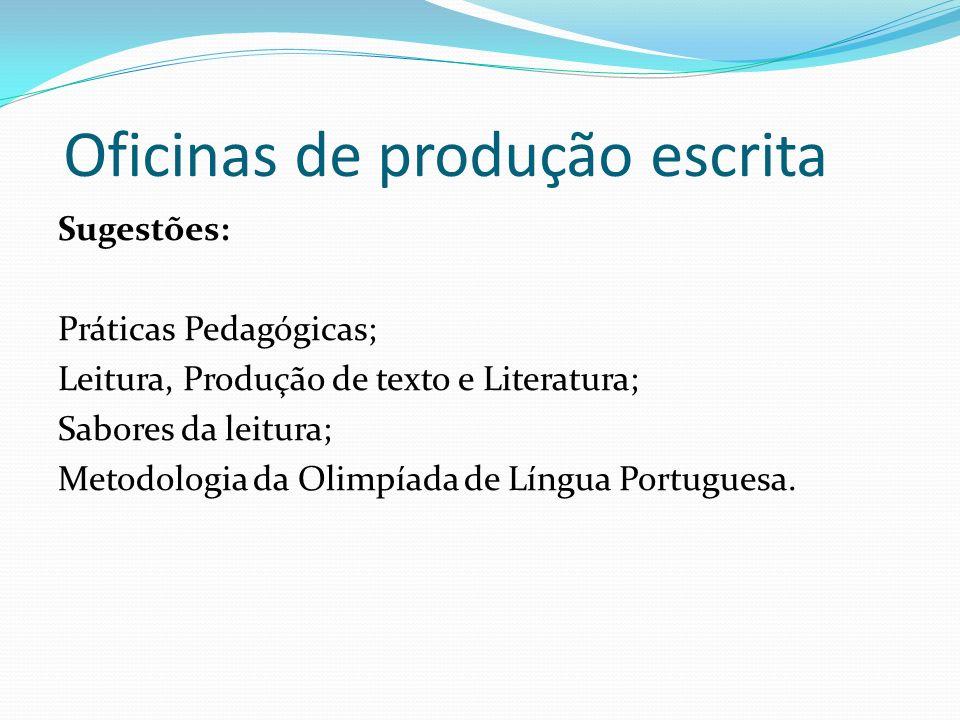 Oficinas de produção escrita Sugestões: Práticas Pedagógicas; Leitura, Produção de texto e Literatura; Sabores da leitura; Metodologia da Olimpíada de