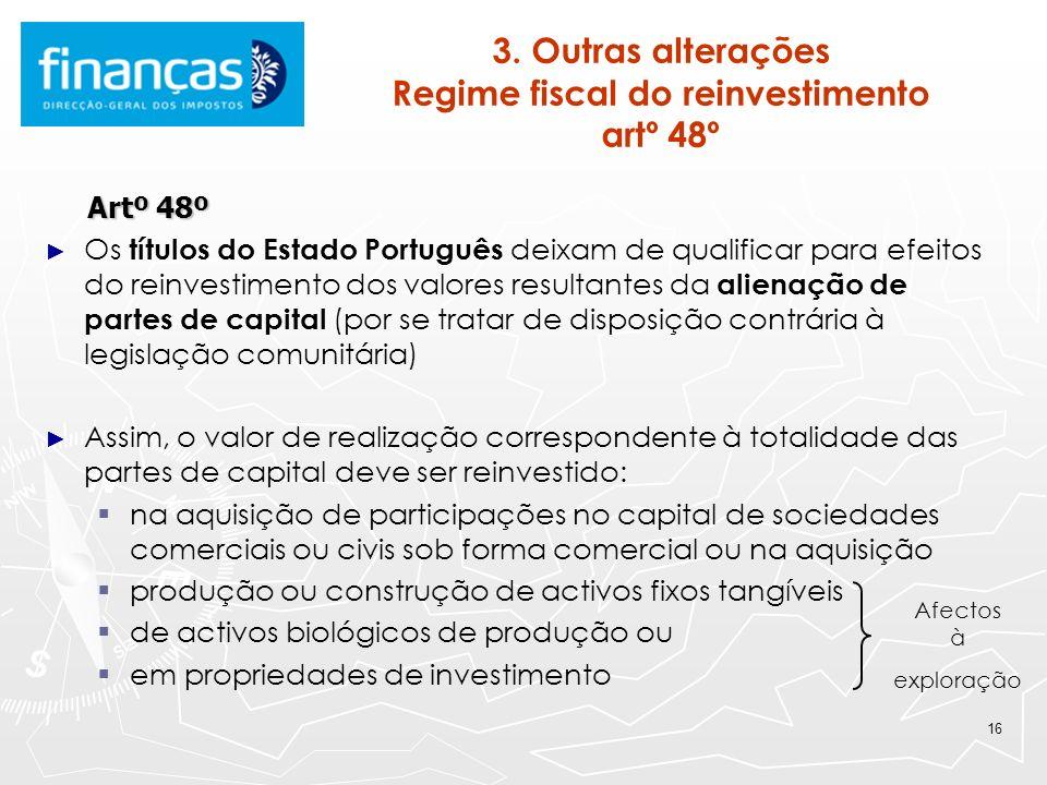 16 3. Outras alterações Regime fiscal do reinvestimento artº 48º Artº 48º Artº 48º Os títulos do Estado Português deixam de qualificar para efeitos do