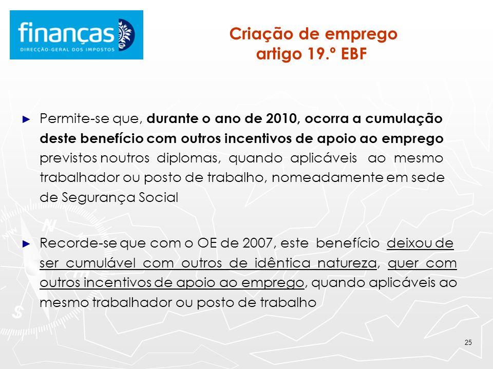 25 Criação de emprego artigo 19.º EBF Permite-se que, durante o ano de 2010, ocorra a cumulação deste benefício com outros incentivos de apoio ao empr