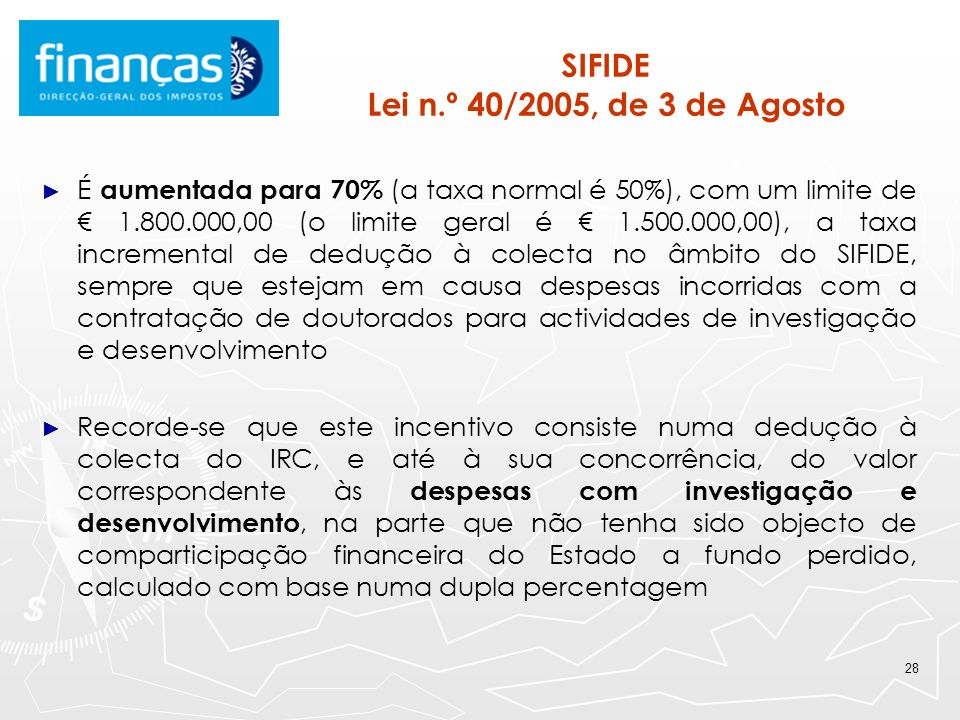 28 SIFIDE Lei n.º 40/2005, de 3 de Agosto É aumentada para 70% (a taxa normal é 50%), com um limite de 1.800.000,00 (o limite geral é 1.500.000,00), a