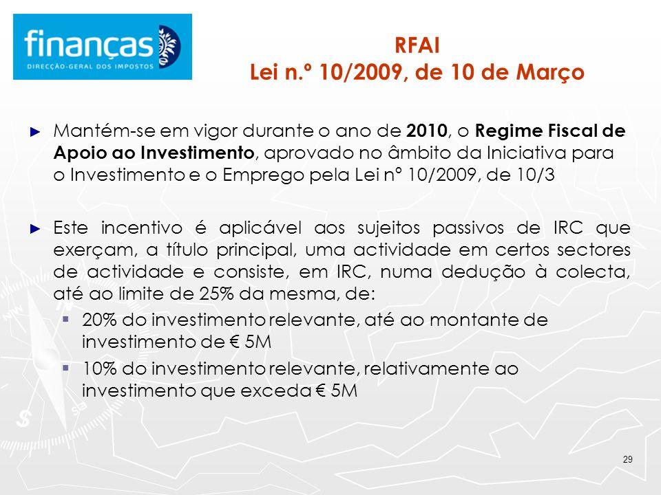 29 RFAI Lei n.º 10/2009, de 10 de Março Mantém-se em vigor durante o ano de 2010, o Regime Fiscal de Apoio ao Investimento, aprovado no âmbito da Inic