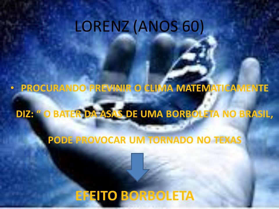 LORENZ (ANOS 60) PROCURANDO PREVINIR O CLIMA MATEMATICAMENTE DIZ: O BATER DA ASAS DE UMA BORBOLETA NO BRASIL, PODE PROVOCAR UM TORNADO NO TEXAS EFEITO