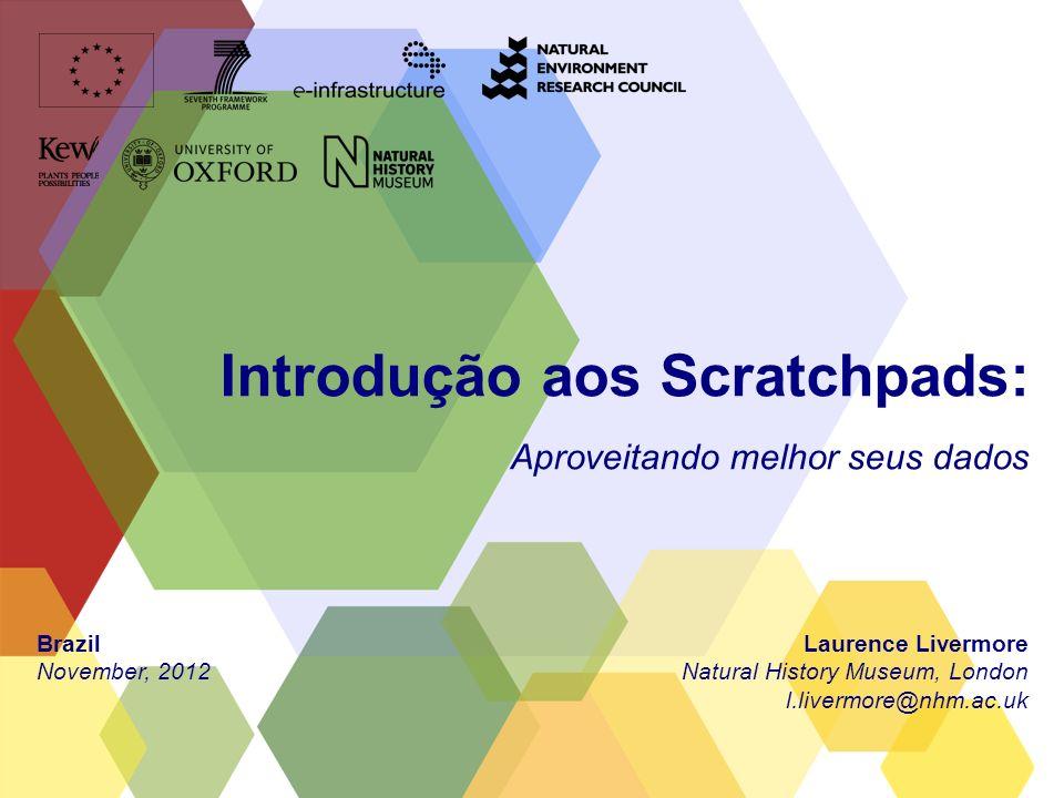 Introdução aos Scratchpads: Aproveitando melhor seus dados Laurence Livermore Natural History Museum, London l.livermore@nhm.ac.uk Brazil November, 2012