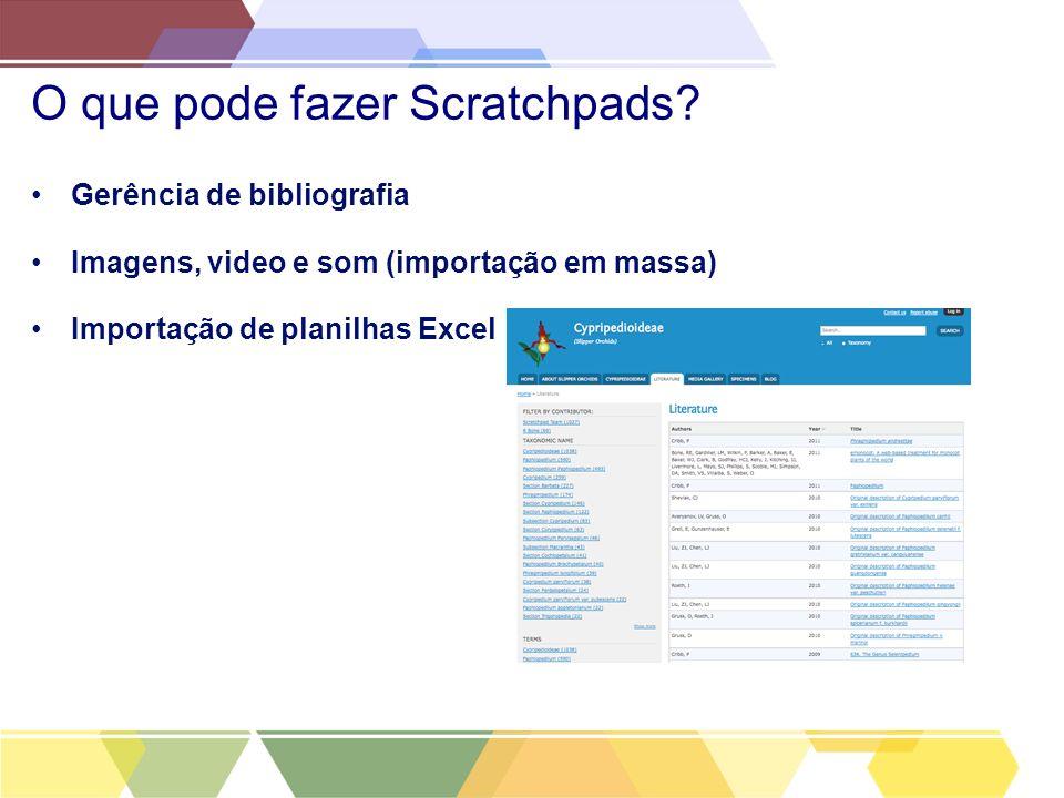 O que pode fazer Scratchpads? Gerência de bibliografia Imagens, video e som (importação em massa) Importação de planilhas Excel