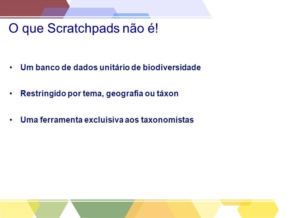 O que Scratchpads não é! Um banco de dados unitário de biodiversidade Restringido por tema, geografia ou táxon Uma ferramenta excluisiva aos taxonomis