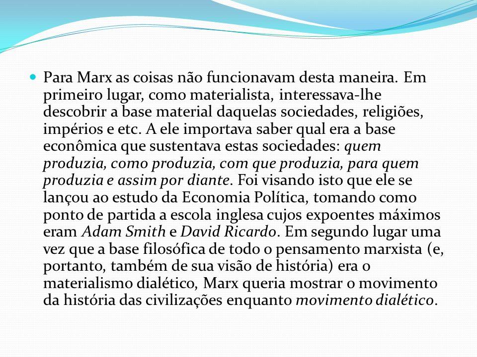 Para Marx as coisas não funcionavam desta maneira. Em primeiro lugar, como materialista, interessava-lhe descobrir a base material daquelas sociedades