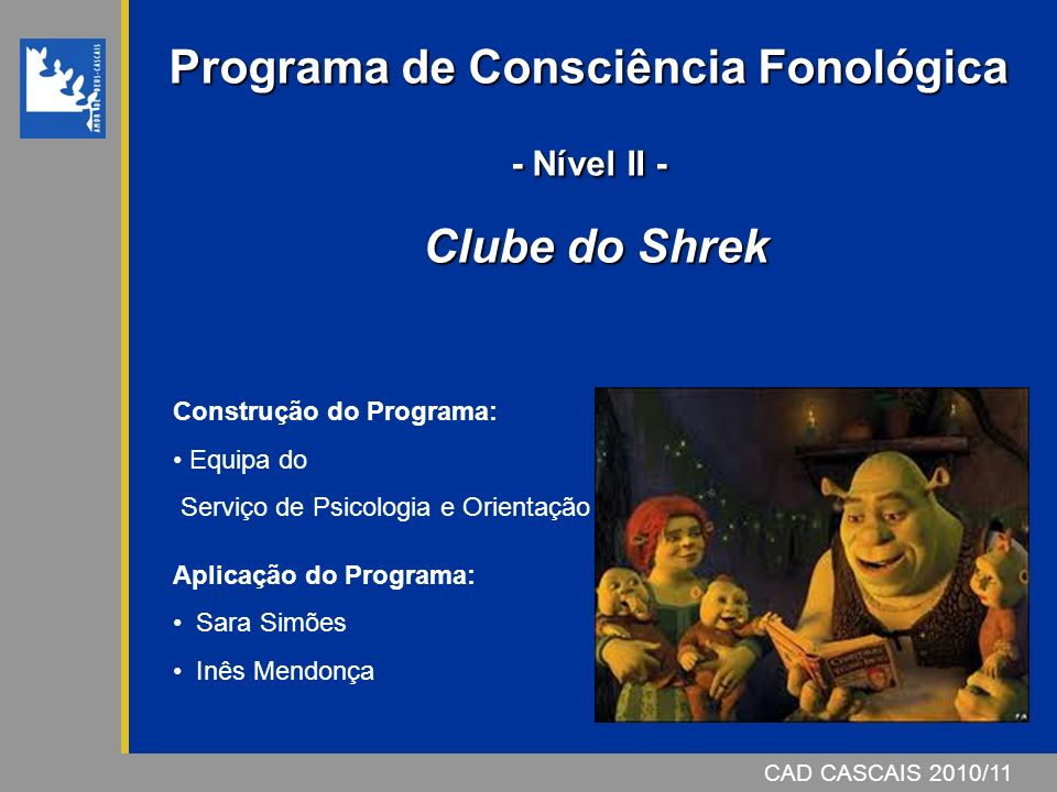 CAD CASCAIS 2007/08 Programa de Consciência Fonológica - Nível II - Clube do Shrek CAD CASCAIS 2010/11 Construção do Programa: Equipa do Serviço de Psicologia e Orientação Aplicação do Programa: Sara Simões Inês Mendonça