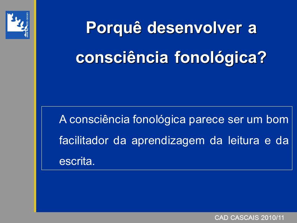 CAD CASCAIS 2007/08 Porquê desenvolver a consciência fonológica? CAD CASCAIS 2010/11 A consciência fonológica parece ser um bom facilitador da aprendi