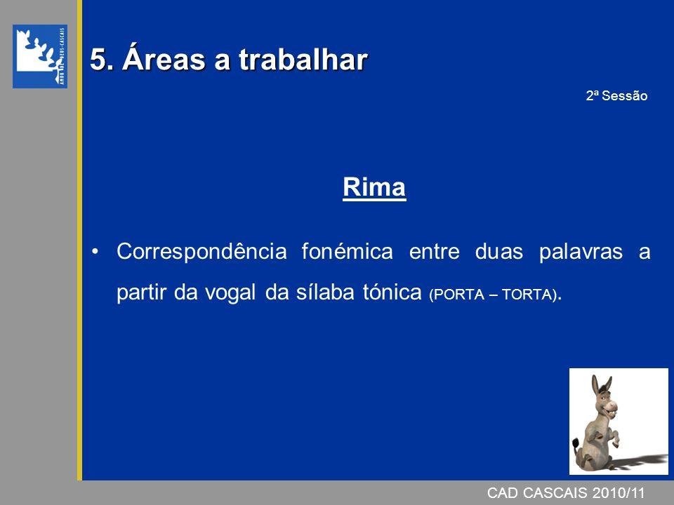 CAD CASCAIS 2007/08 5. Áreas a trabalhar Rima Correspondência fonémica entre duas palavras a partir da vogal da sílaba tónica (PORTA – TORTA). CAD CAS