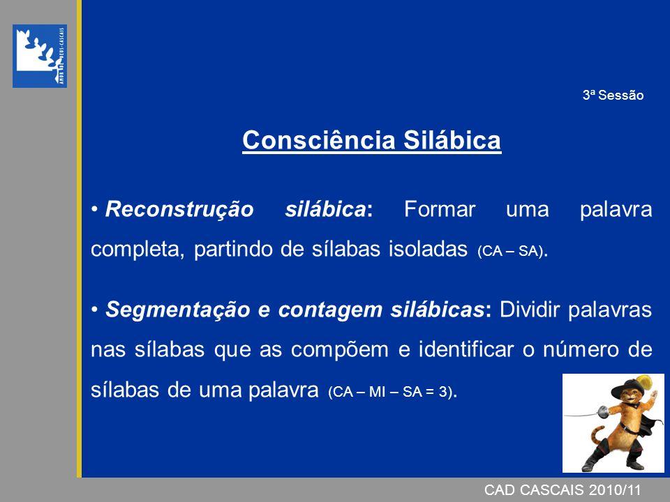 CAD CASCAIS 2007/08CAD CASCAIS 2010/11 Consciência Silábica Reconstrução silábica: Formar uma palavra completa, partindo de sílabas isoladas (CA – SA).