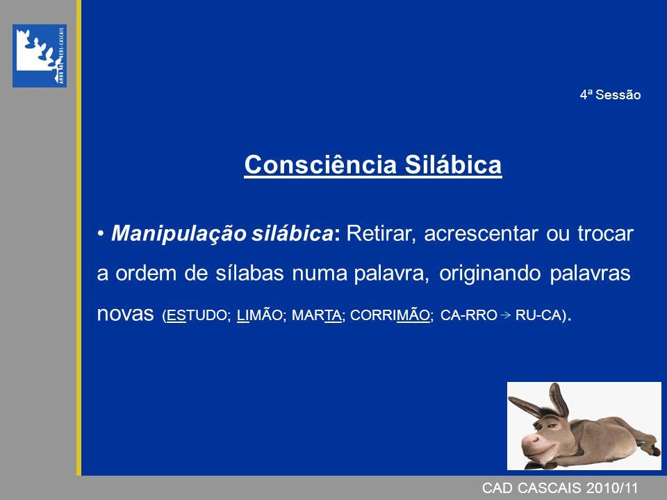 CAD CASCAIS 2007/08CAD CASCAIS 2010/11 Consciência Silábica Manipulação silábica: Retirar, acrescentar ou trocar a ordem de sílabas numa palavra, originando palavras novas (ESTUDO; LIMÃO; MARTA; CORRIMÃO; CA-RRO RU-CA).