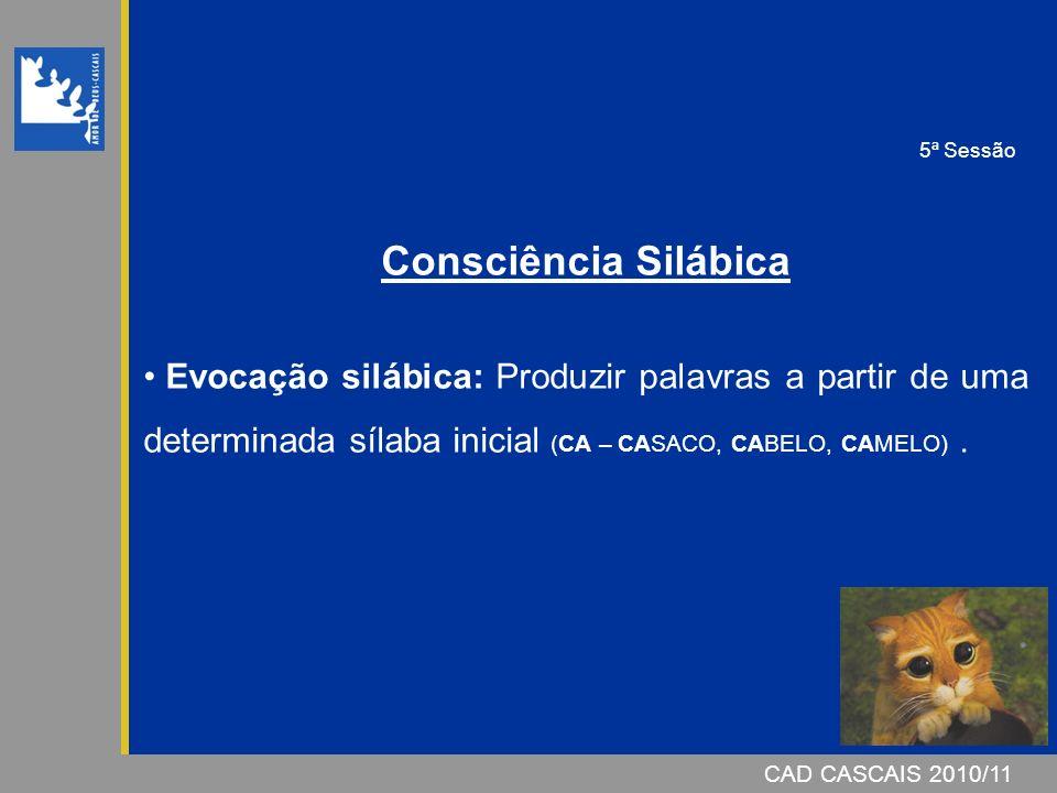 CAD CASCAIS 2007/08CAD CASCAIS 2010/11 Consciência Silábica Evocação silábica: Produzir palavras a partir de uma determinada sílaba inicial (CA – CASACO, CABELO, CAMELO).
