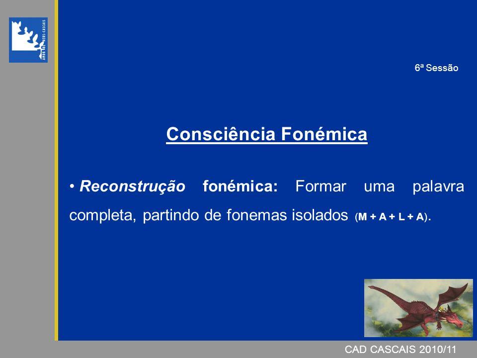 CAD CASCAIS 2007/08CAD CASCAIS 2010/11 Consciência Fonémica Reconstrução fonémica: Formar uma palavra completa, partindo de fonemas isolados (M + A +
