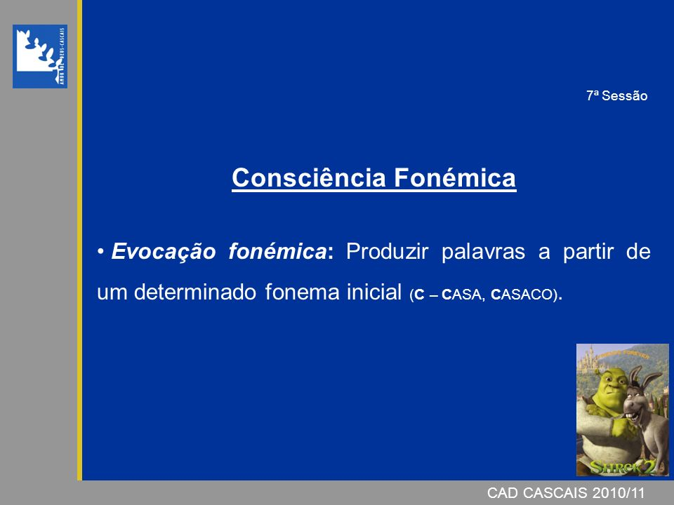 CAD CASCAIS 2007/08CAD CASCAIS 2010/11 Consciência Fonémica Evocação fonémica: Produzir palavras a partir de um determinado fonema inicial (C – CASA, CASACO).