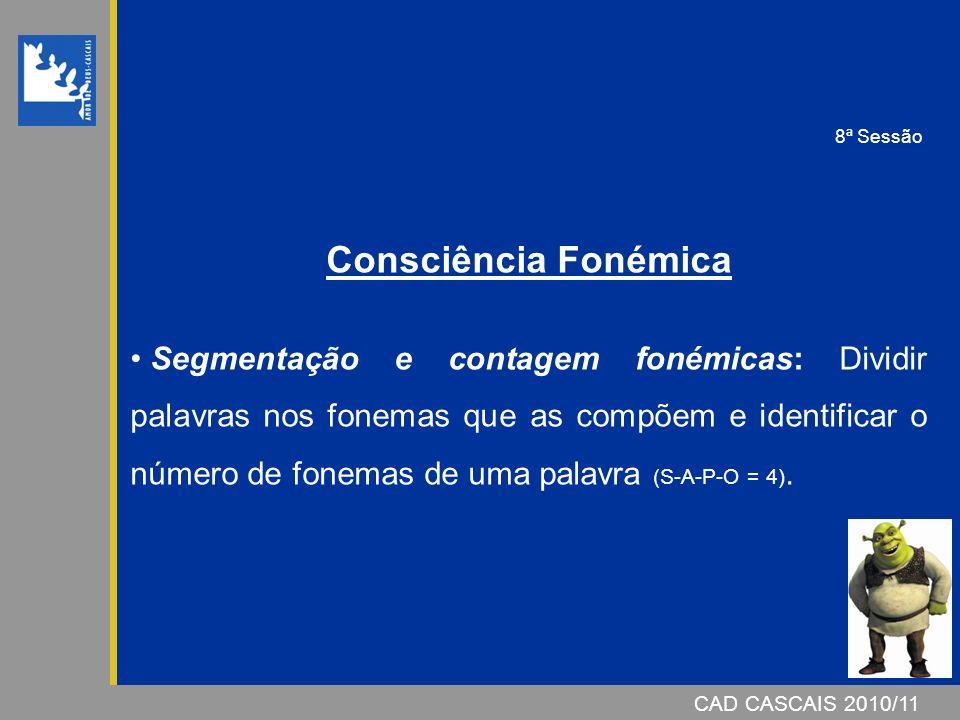 CAD CASCAIS 2007/08 CAD CASCAIS 2010/11 Consciência Fonémica Segmentação e contagem fonémicas: Dividir palavras nos fonemas que as compõem e identificar o número de fonemas de uma palavra (S-A-P-O = 4).