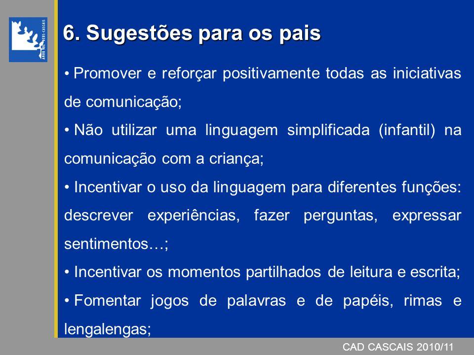 CAD CASCAIS 2007/08 6. Sugestões para os pais Promover e reforçar positivamente todas as iniciativas de comunicação; Não utilizar uma linguagem simpli