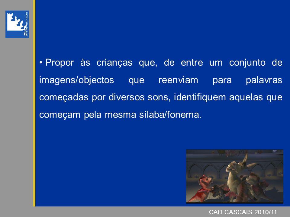 CAD CASCAIS 2007/08 Propor às crianças que, de entre um conjunto de imagens/objectos que reenviam para palavras começadas por diversos sons, identifiquem aquelas que começam pela mesma sílaba/fonema.