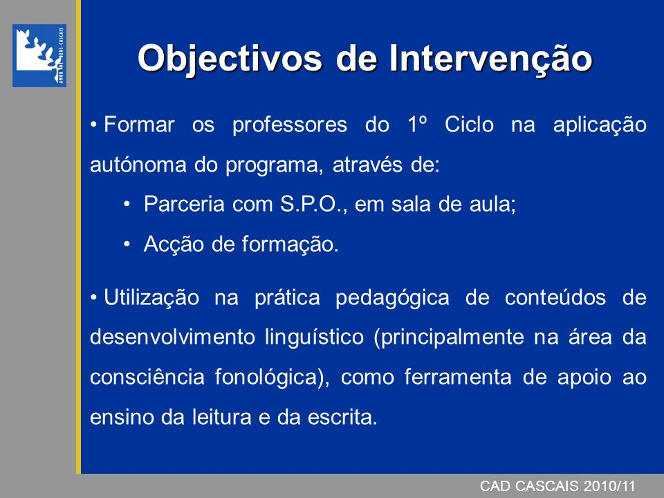 CAD CASCAIS 2007/08 1.Objectivos 2.Fundamentação Teórica 3.Calendarização 4.Estrutura das sessões 5.Áreas a trabalhar 6.Sugestões para os pais CAD CASCAIS 2010/11 Programa de Consciência Fonológica