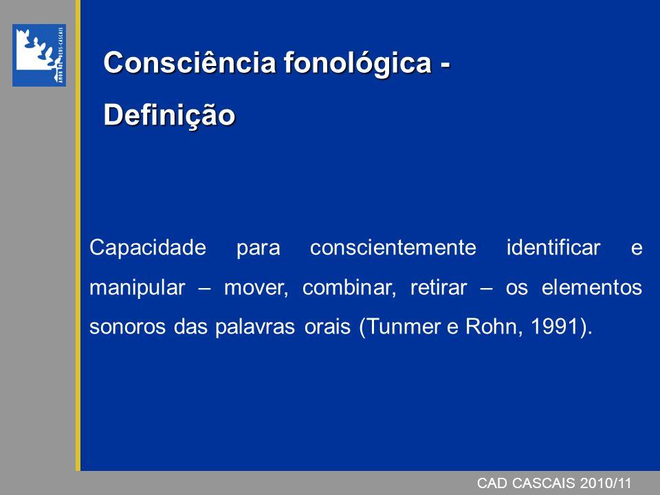 CAD CASCAIS 2007/08CAD CASCAIS 2010/11 Consciência fonológica - Definição Capacidade para conscientemente identificar e manipular – mover, combinar, retirar – os elementos sonoros das palavras orais (Tunmer e Rohn, 1991).