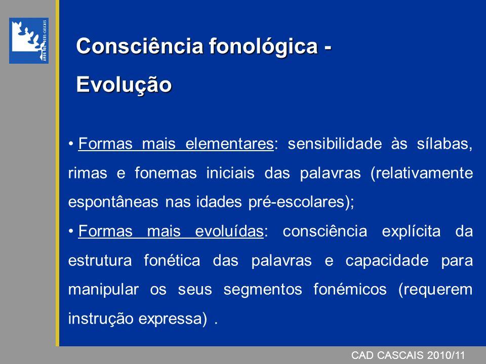 CAD CASCAIS 2007/08CAD CASCAIS 2010/11 Consciência fonológica – Níveis A análise explícita da estrutura fonológica da fala é efectuada a dois níveis distintos: Consciência silábica; Consciência fonémica.