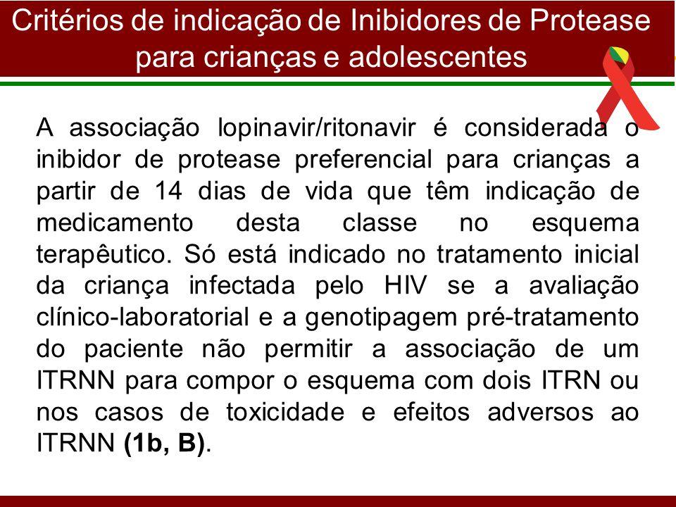 Critérios de indicação de Inibidores de Protease para crianças e adolescentes A associação lopinavir/ritonavir é considerada o inibidor de protease preferencial para crianças a partir de 14 dias de vida que têm indicação de medicamento desta classe no esquema terapêutico.