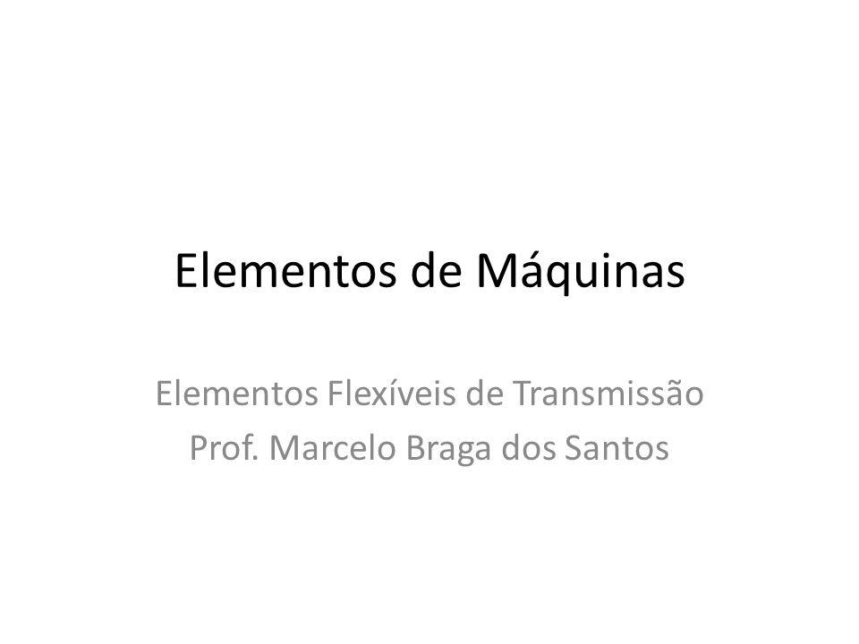 Elementos de Máquinas Elementos Flexíveis de Transmissão Prof. Marcelo Braga dos Santos