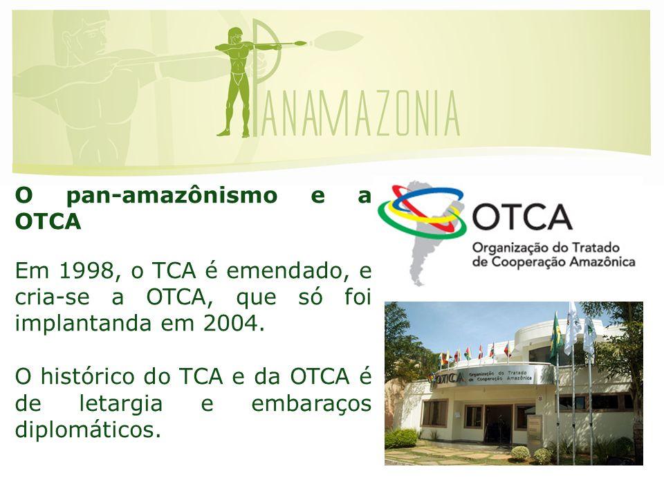O pan-amazônismo e a OTCA Em 1998, o TCA é emendado, e cria-se a OTCA, que só foi implantanda em 2004.