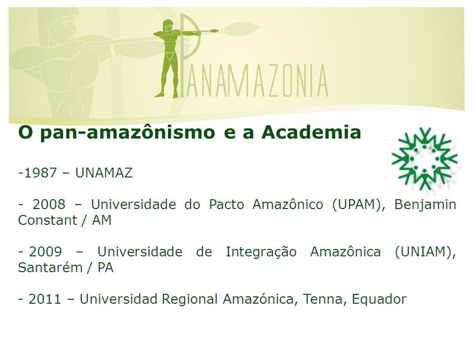 O pan-amazônismo e a Academia -1987 – UNAMAZ - 2008 – Universidade do Pacto Amazônico (UPAM), Benjamin Constant / AM - 2009 – Universidade de Integração Amazônica (UNIAM), Santarém / PA - 2011 – Universidad Regional Amazónica, Tenna, Equador