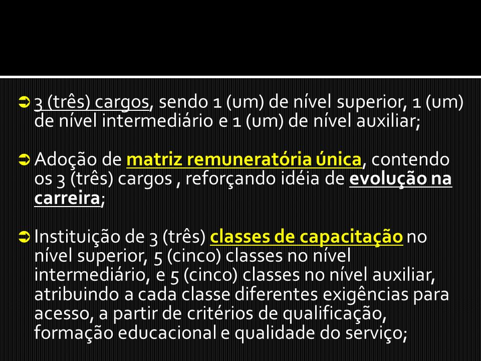 3 (três) cargos, sendo 1 (um) de nível superior, 1 (um) de nível intermediário e 1 (um) de nível auxiliar; Adoção de matriz remuneratória única, contendo os 3 (três) cargos, reforçando idéia de evolução na carreira; Instituição de 3 (três) classes de capacitação no nível superior, 5 (cinco) classes no nível intermediário, e 5 (cinco) classes no nível auxiliar, atribuindo a cada classe diferentes exigências para acesso, a partir de critérios de qualificação, formação educacional e qualidade do serviço;