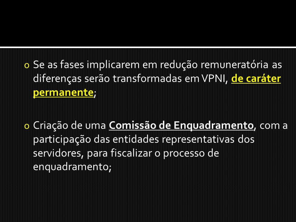 o Se as fases implicarem em redução remuneratória as diferenças serão transformadas em VPNI, de caráter permanente; o Criação de uma Comissão de Enquadramento, com a participação das entidades representativas dos servidores, para fiscalizar o processo de enquadramento;