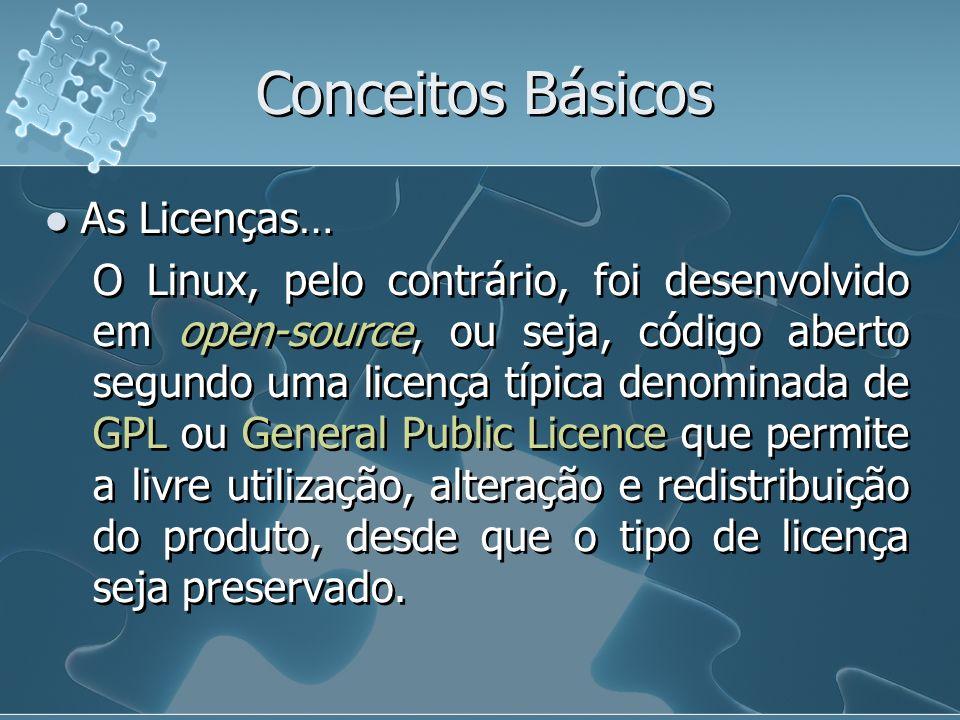 Conceitos Básicos As Licenças… O Linux, pelo contrário, foi desenvolvido em open-source, ou seja, código aberto segundo uma licença típica denominada