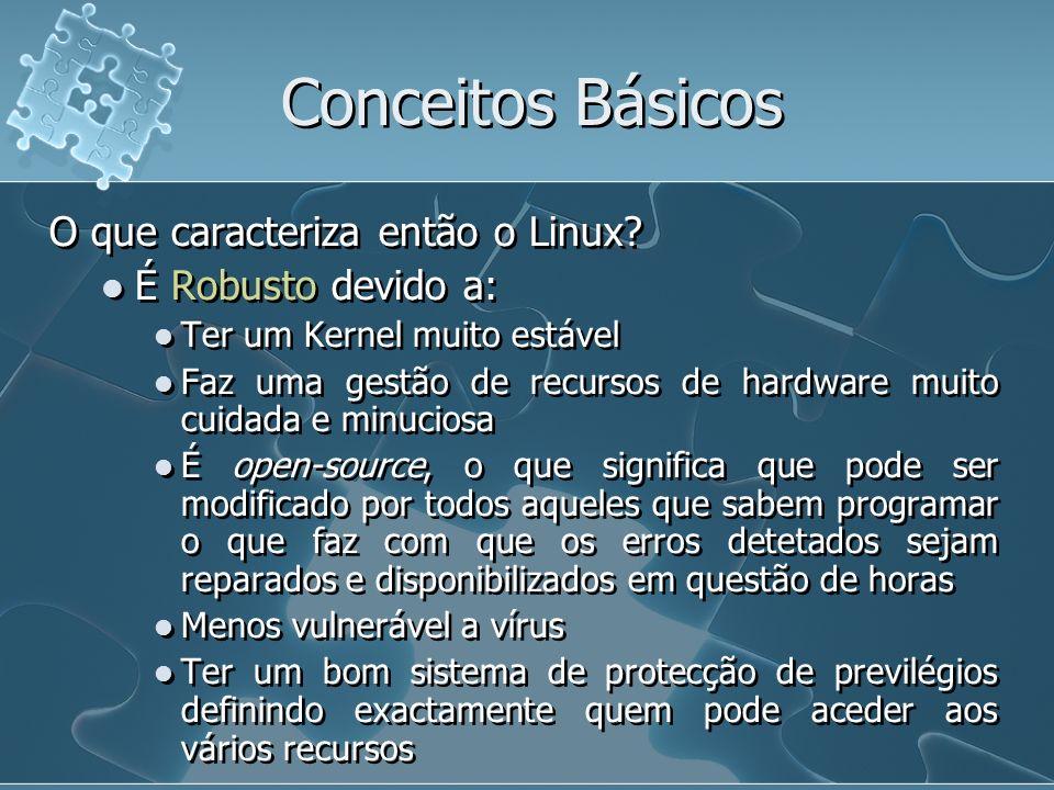 Conceitos Básicos O que caracteriza então o Linux? É Robusto devido a: Ter um Kernel muito estável Faz uma gestão de recursos de hardware muito cuidad