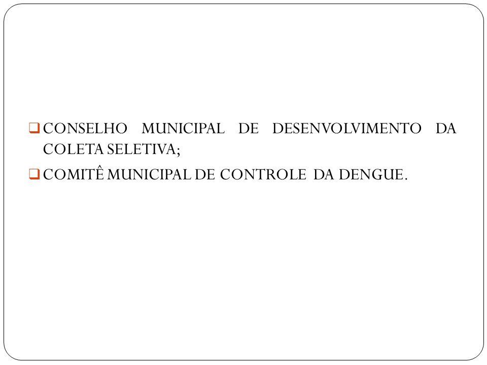 CONSELHO MUNICIPAL DE DESENVOLVIMENTO DA COLETA SELETIVA; COMITÊ MUNICIPAL DE CONTROLE DA DENGUE.