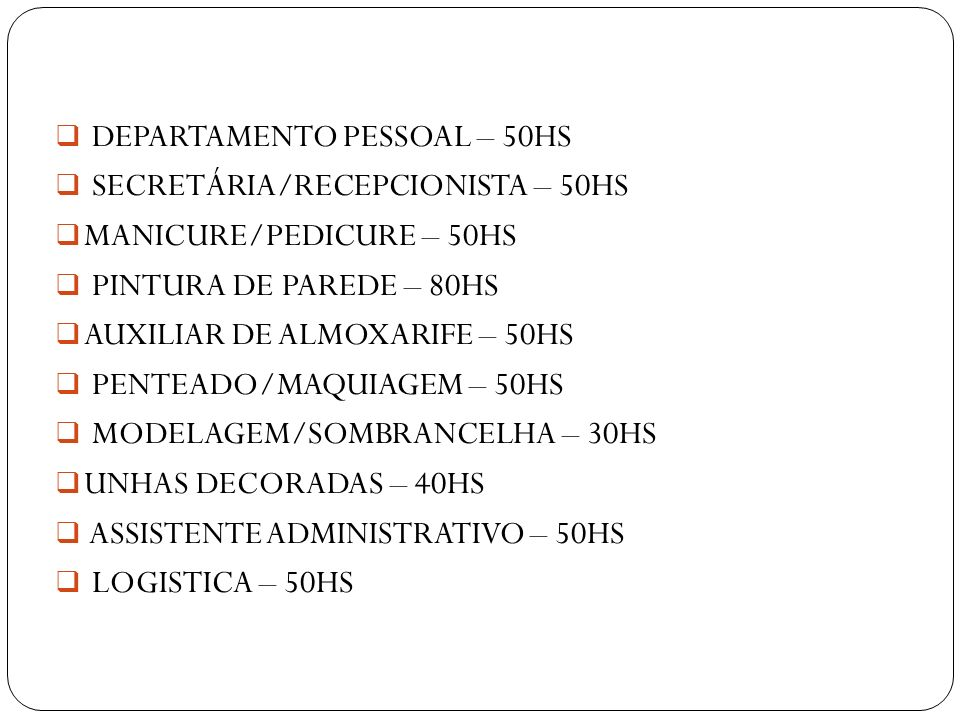 DEPARTAMENTO PESSOAL – 50HS SECRETÁRIA/RECEPCIONISTA – 50HS MANICURE/PEDICURE – 50HS PINTURA DE PAREDE – 80HS AUXILIAR DE ALMOXARIFE – 50HS PENTEADO/M