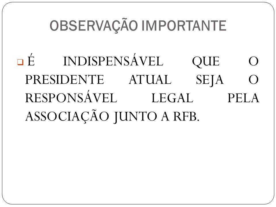 OBSERVAÇÃO IMPORTANTE É INDISPENSÁVEL QUE O PRESIDENTE ATUAL SEJA O RESPONSÁVEL LEGAL PELA ASSOCIAÇÃO JUNTO A RFB.
