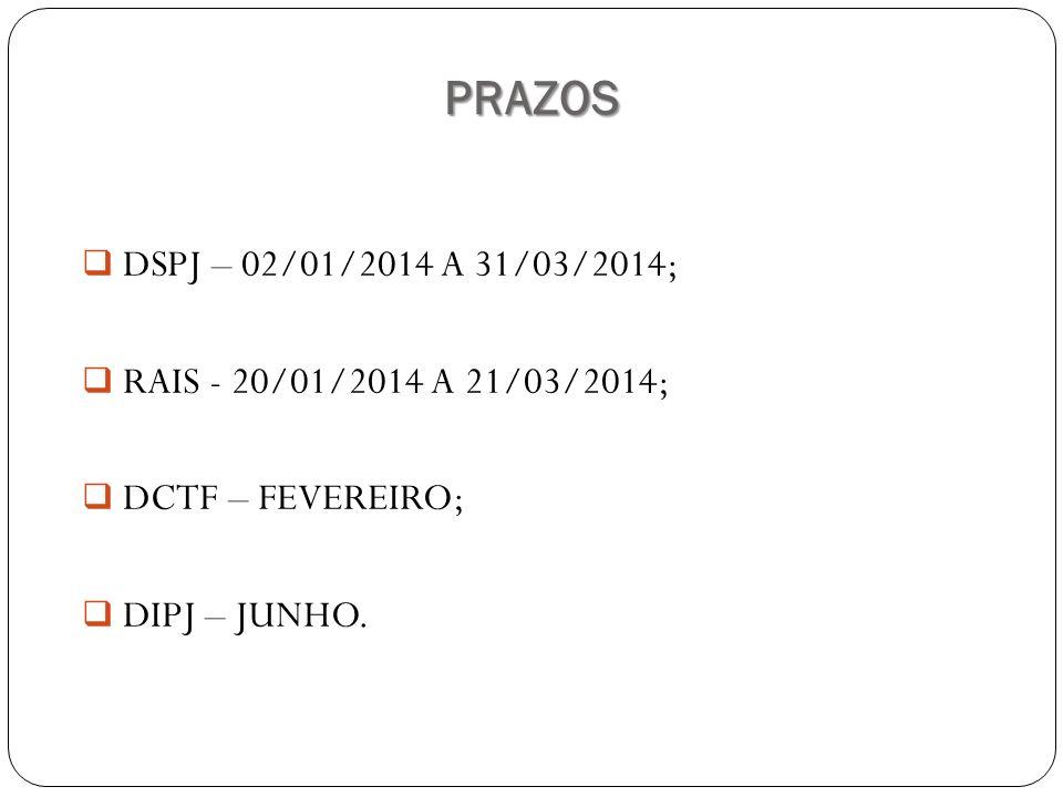 PRAZOS DSPJ – 02/01/2014 A 31/03/2014; RAIS - 20/01/2014 A 21/03/2014; DCTF – FEVEREIRO; DIPJ – JUNHO.